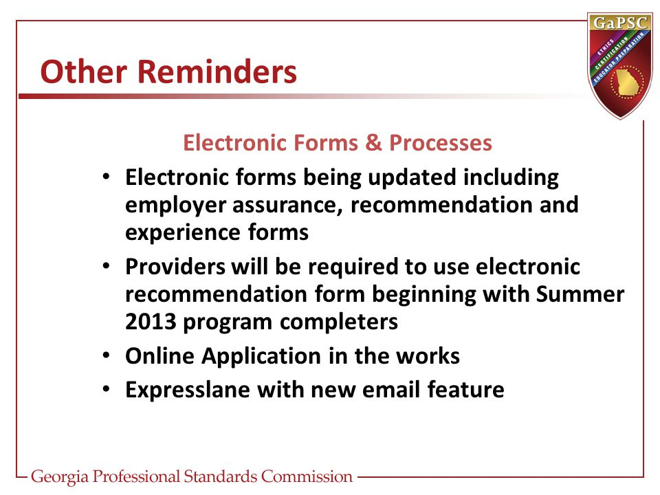 Other Reminders Electronic Forms & Processes Electronic forms being updated including employer assurance, recommendation and experience forms Providers will be required to use electronic recommendation form beginning with Summer 2013 program completers Online Application in the works Expresslane with new email feature