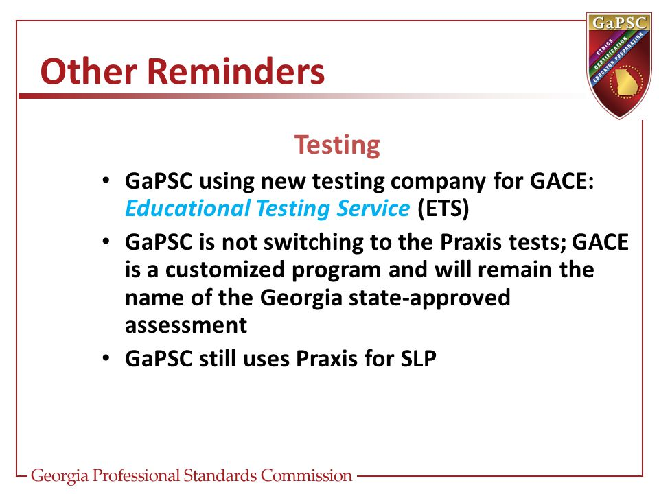 Other Reminders Testing GaPSC using new testing company for GACE: Educational Testing Service (ETS) GaPSC is not switching to the Praxis tests; GACE is a customized program and will remain the name of the Georgia state-approved assessment GaPSC still uses Praxis for SLP