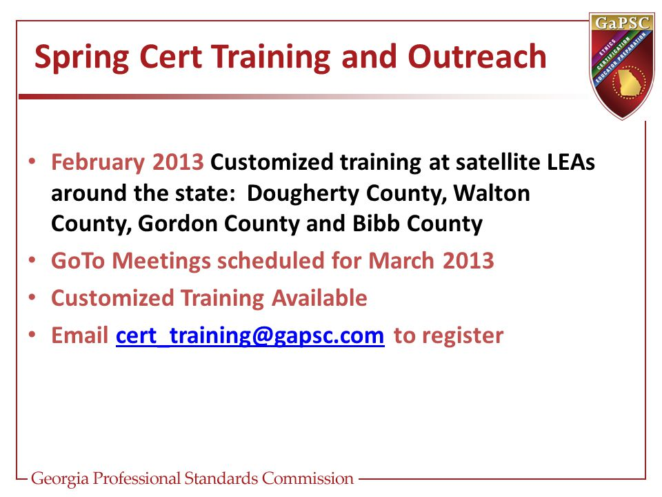 Spring Cert Training and Outreach February 2013 Customized training at satellite LEAs around the state: Dougherty County, Walton County, Gordon County and Bibb County GoTo Meetings scheduled for March 2013 Customized Training Available Email cert_training@gapsc.com to registercert_training@gapsc.com