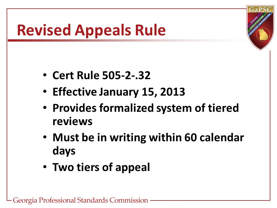 Revised Appeals Rule Cert Rule 505-2-.32 Effective January 15, 2013 Provides formalized system of tiered reviews Must be in writing within 60 calendar days Two tiers of appeal