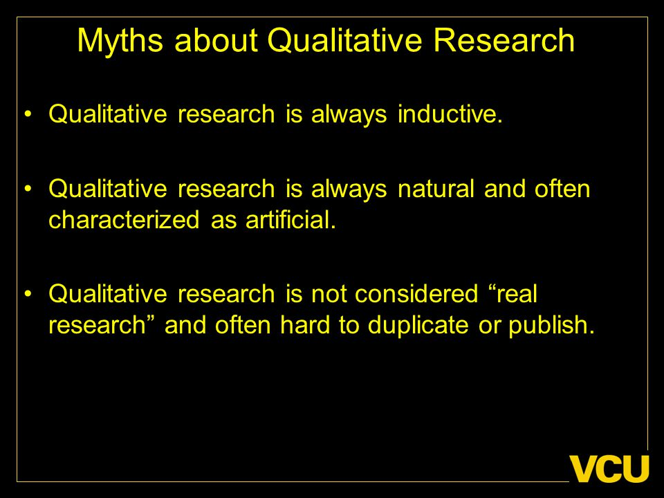 Myths about Qualitative Research Qualitative research is always inductive. Qualitative research is always natural and often characterized as artificia