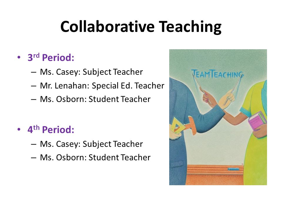 Collaborative Teaching 3 rd Period: – Ms. Casey: Subject Teacher – Mr.