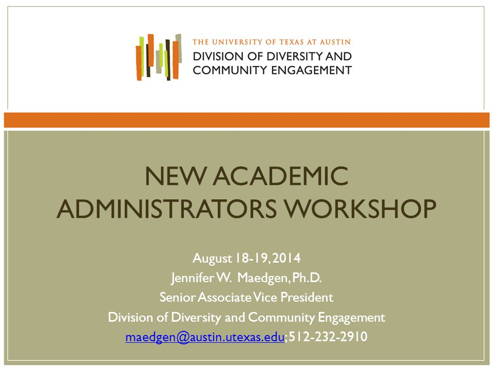 NEW ACADEMIC ADMINISTRATORS WORKSHOP August 18-19, 2014 Jennifer W. Maedgen, Ph.D. Senior Associate Vice President Division of Diversity and Community