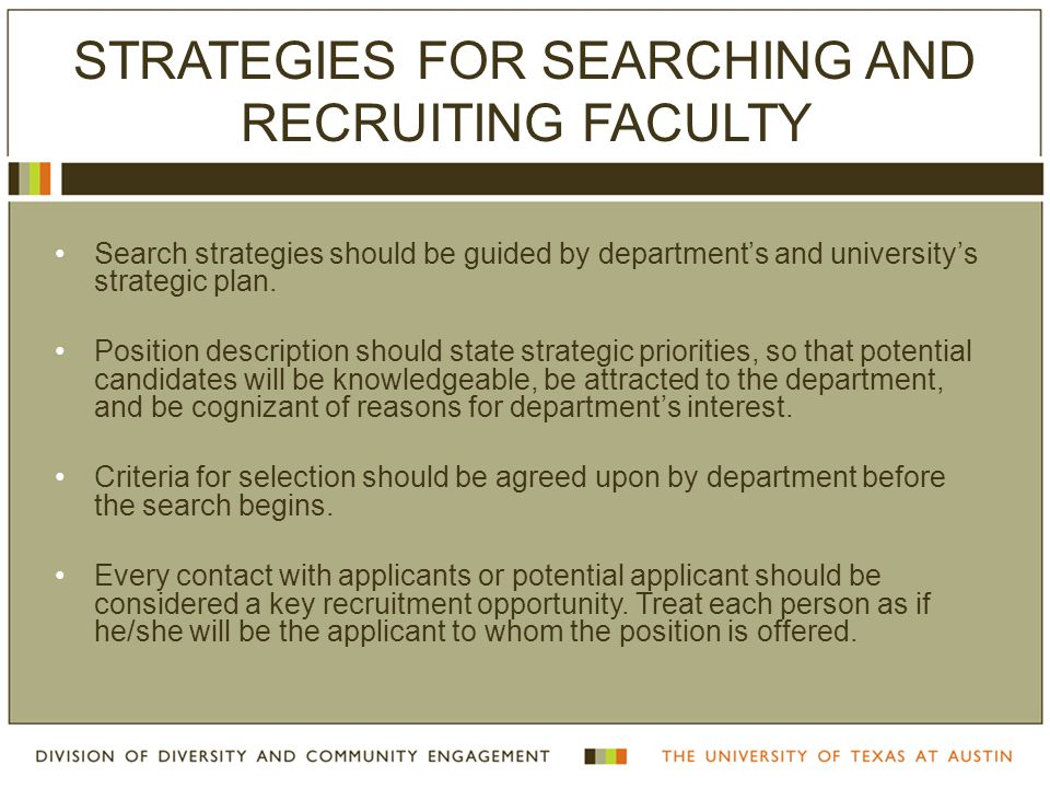 STRATEGIES FOR SEARCHING AND RECRUITING FACULTY Search strategies should be guided by department's and university's strategic plan. Position descripti
