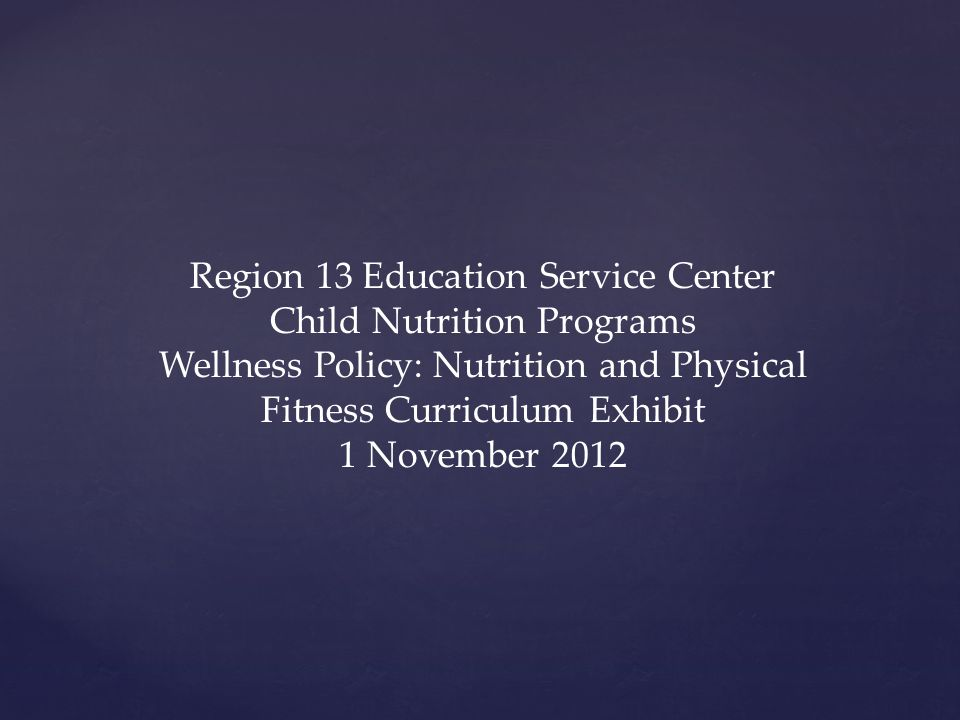 Region 13 Education Service Center Child Nutrition Programs Wellness Policy: Nutrition and Physical Fitness Curriculum Exhibit 1 November 2012