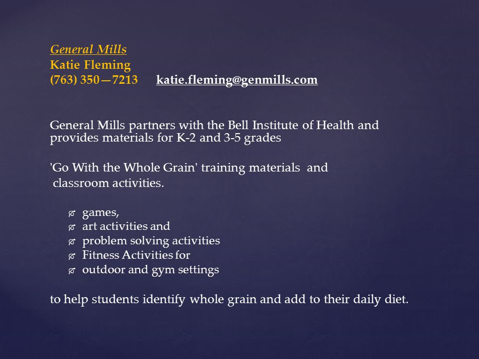 General Mills Katie Fleming (763) 350—7213 katie.fleming@genmills.com General Mills partners with the Bell Institute of Health and provides materials for K-2 and 3-5 grades Go With the Whole Grain training materials and classroom activities.