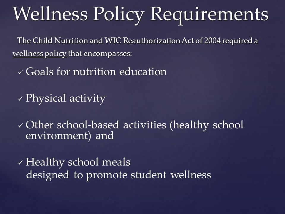Goals for nutrition education Physical activity Other school-based activities (healthy school environment) and Healthy school meals designed to promote student wellness Wellness Policy Requirements The Child Nutrition and WIC Reauthorization Act of 2004 required a wellness policy that encompasses: