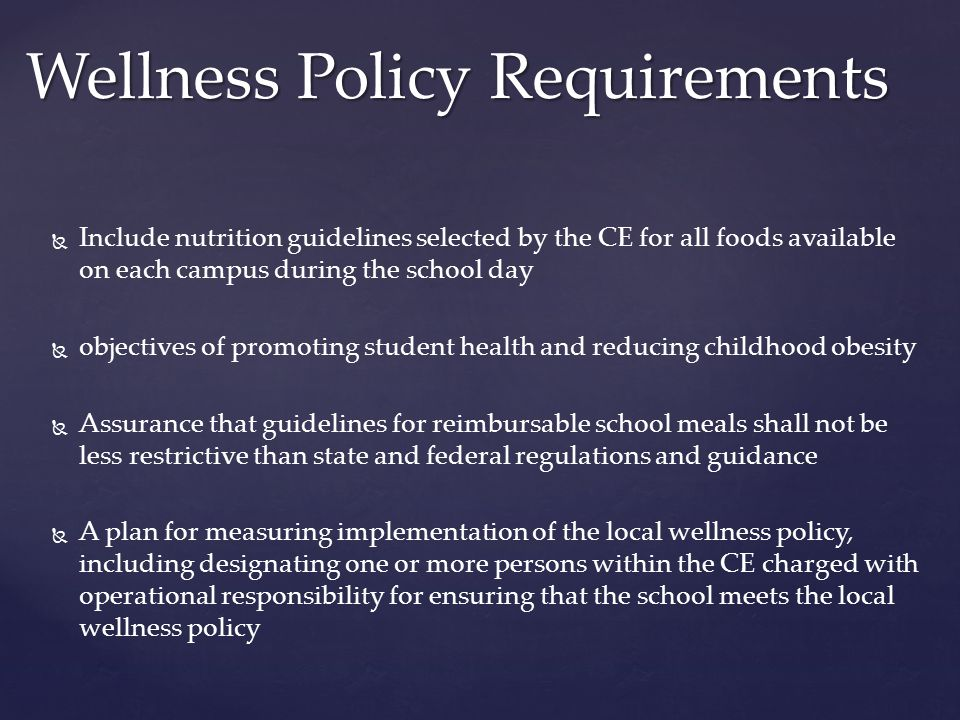   Include nutrition guidelines selected by the CE for all foods available on each campus during the school day   objectives of promoting student health and reducing childhood obesity   Assurance that guidelines for reimbursable school meals shall not be less restrictive than state and federal regulations and guidance   A plan for measuring implementation of the local wellness policy, including designating one or more persons within the CE charged with operational responsibility for ensuring that the school meets the local wellness policy Wellness Policy Requirements