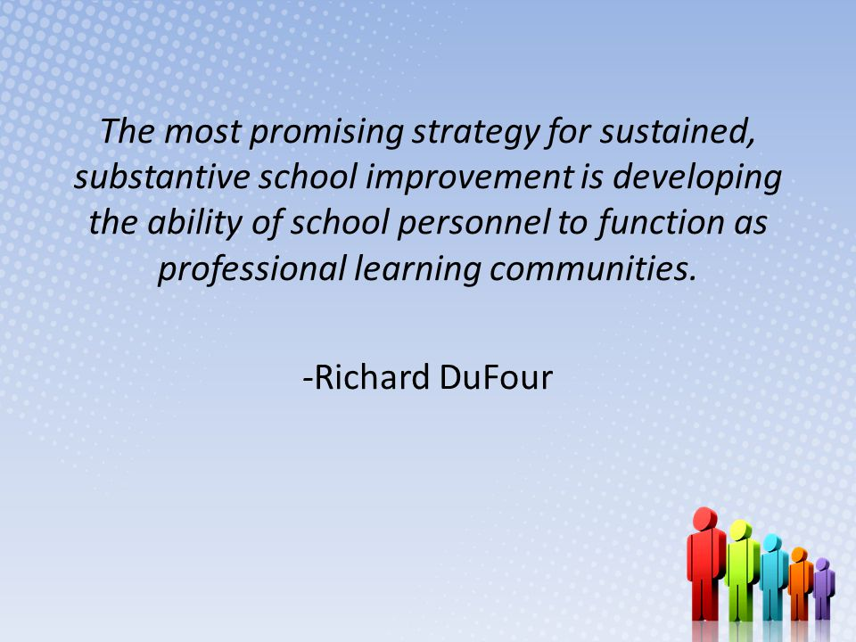 The most promising strategy for sustained, substantive school improvement is developing the ability of school personnel to function as professional learning communities.