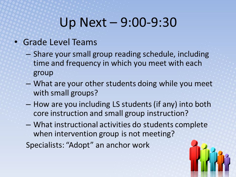 Up Next – 9:00-9:30 Grade Level Teams – Share your small group reading schedule, including time and frequency in which you meet with each group – What are your other students doing while you meet with small groups.