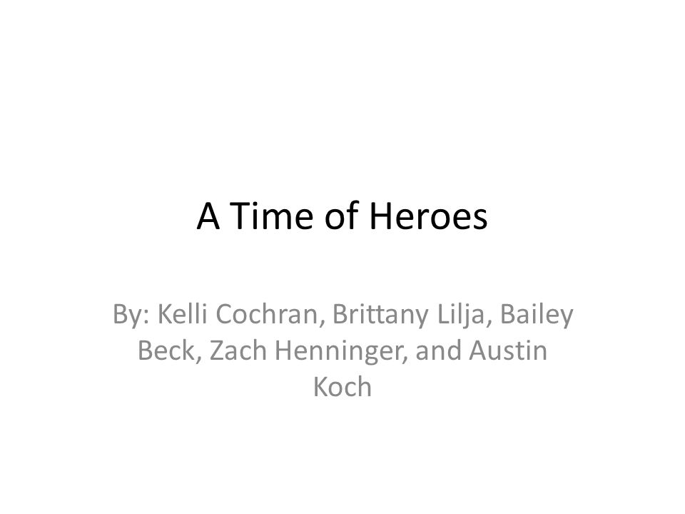 A Time of Heroes By: Kelli Cochran, Brittany Lilja, Bailey Beck, Zach Henninger, and Austin Koch