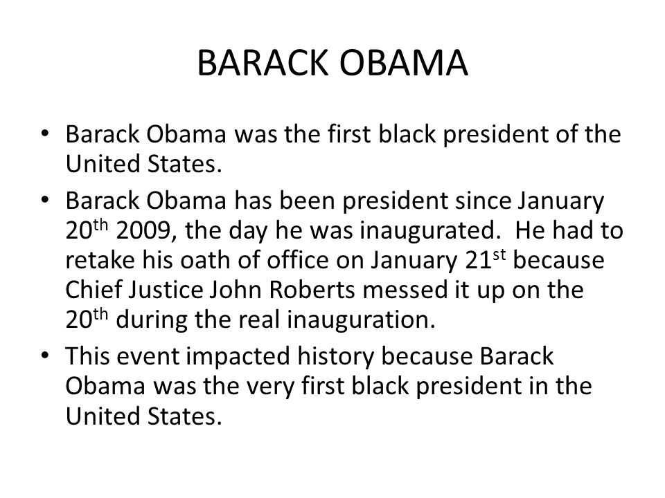 BARACK OBAMA Barack Obama was the first black president of the United States. Barack Obama has been president since January 20 th 2009, the day he was