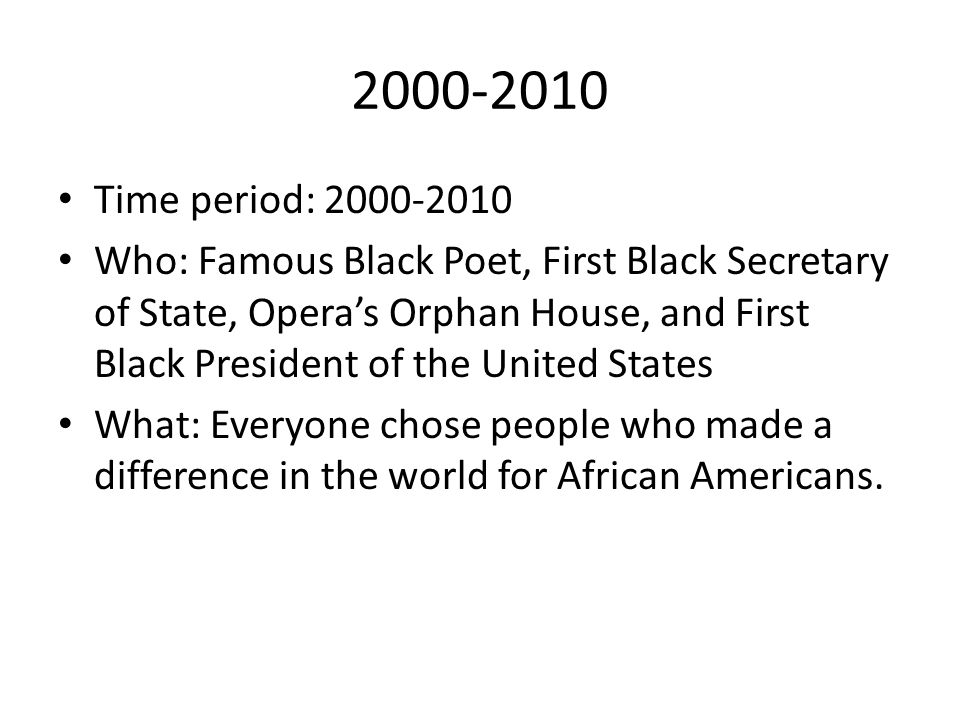 2000-2010 Time period: 2000-2010 Who: Famous Black Poet, First Black Secretary of State, Opera's Orphan House, and First Black President of the United