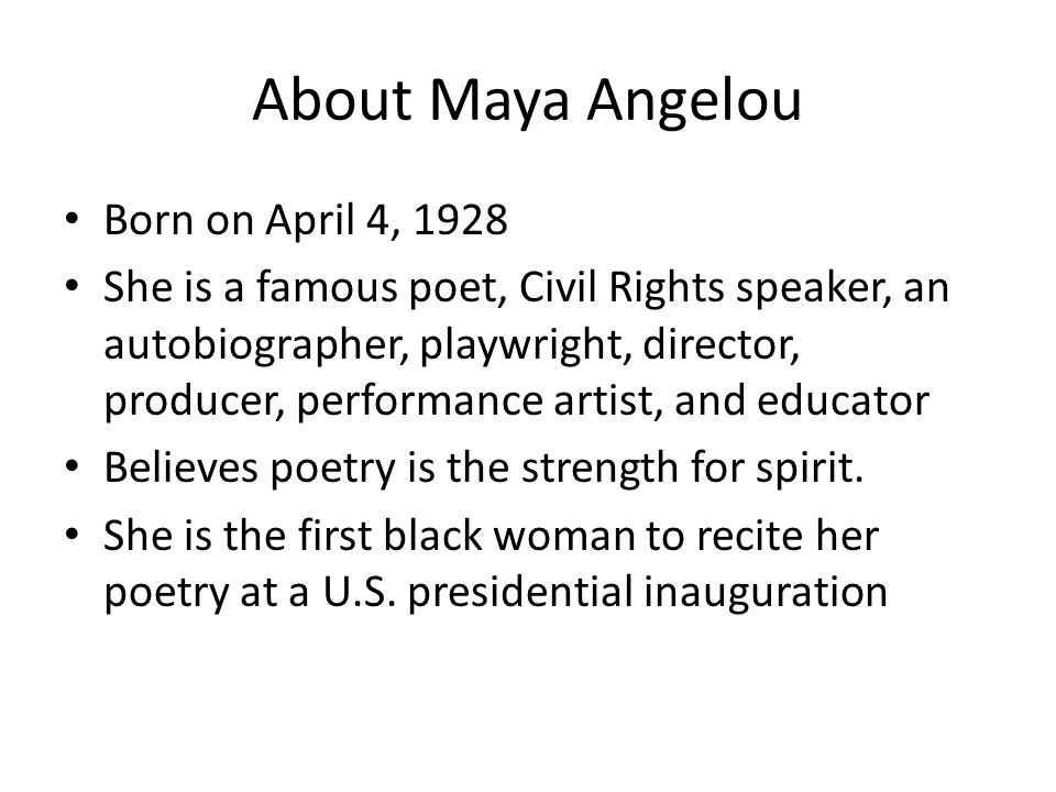 About Maya Angelou Born on April 4, 1928 She is a famous poet, Civil Rights speaker, an autobiographer, playwright, director, producer, performance artist, and educator Believes poetry is the strength for spirit.