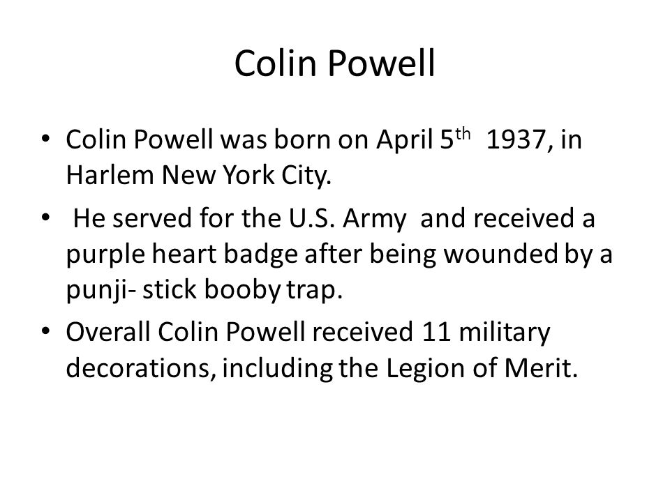 Colin Powell Colin Powell was born on April 5 th 1937, in Harlem New York City.