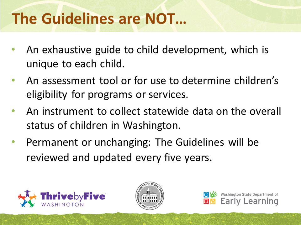 The Guidelines are NOT… An exhaustive guide to child development, which is unique to each child.