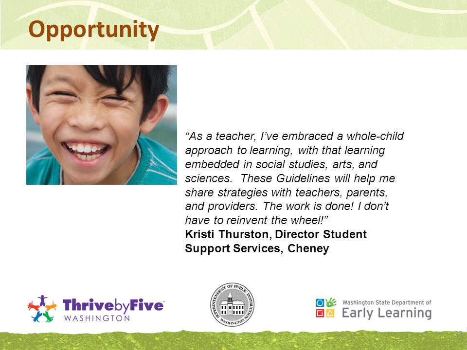 Opportunity 29 As a teacher, I've embraced a whole-child approach to learning, with that learning embedded in social studies, arts, and sciences.