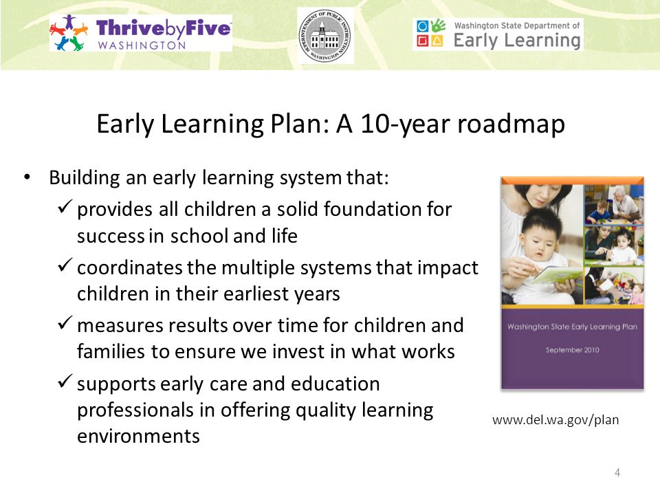 Early Learning Plan: A 10-year roadmap Building an early learning system that: provides all children a solid foundation for success in school and life coordinates the multiple systems that impact children in their earliest years measures results over time for children and families to ensure we invest in what works supports early care and education professionals in offering quality learning environments www.del.wa.gov/plan 4