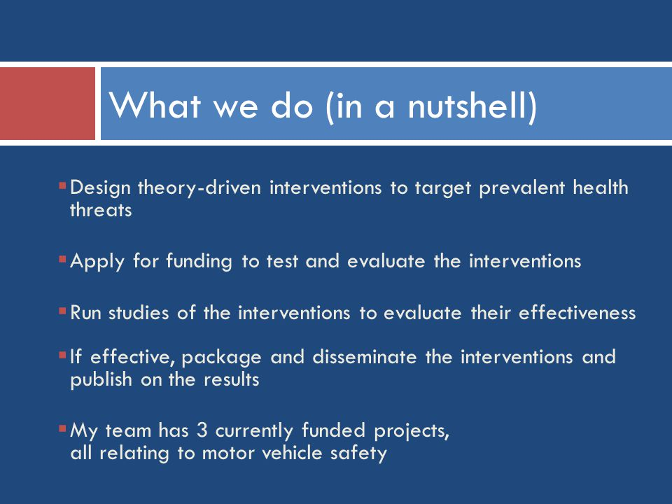 What we do (in a nutshell)  Design theory-driven interventions to target prevalent health threats  Apply for funding to test and evaluate the interventions  Run studies of the interventions to evaluate their effectiveness  If effective, package and disseminate the interventions and publish on the results  My team has 3 currently funded projects, all relating to motor vehicle safety