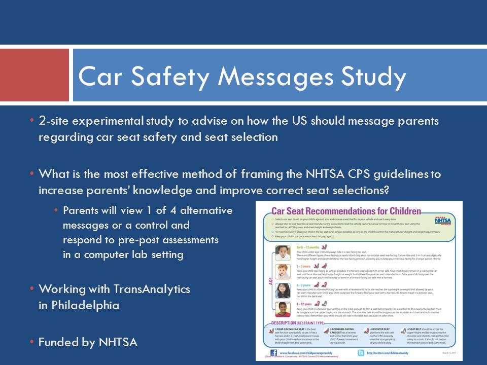 Car Safety Messages Study 2-site experimental study to advise on how the US should message parents regarding car seat safety and seat selection What is the most effective method of framing the NHTSA CPS guidelines to increase parents' knowledge and improve correct seat selections.