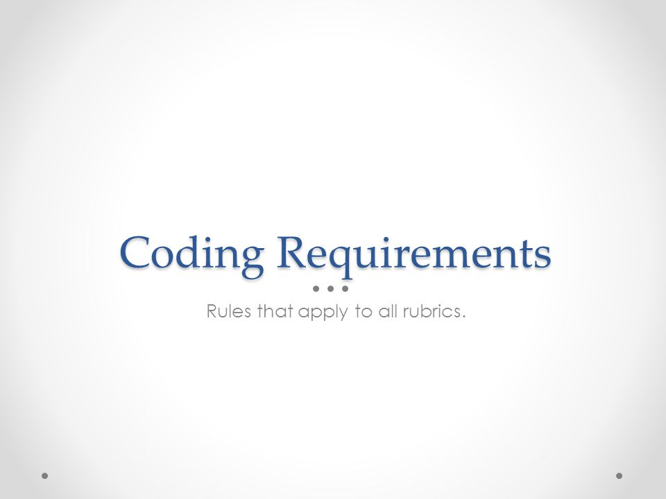 Coding Requirements Rules that apply to all rubrics.