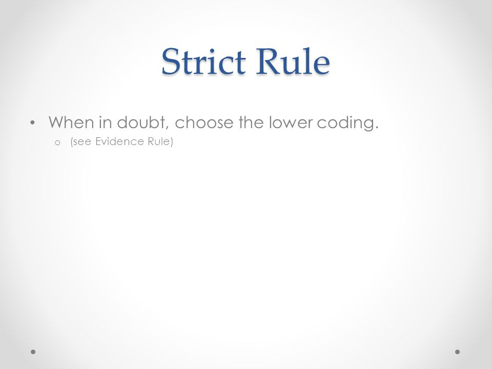 Strict Rule When in doubt, choose the lower coding. o (see Evidence Rule)