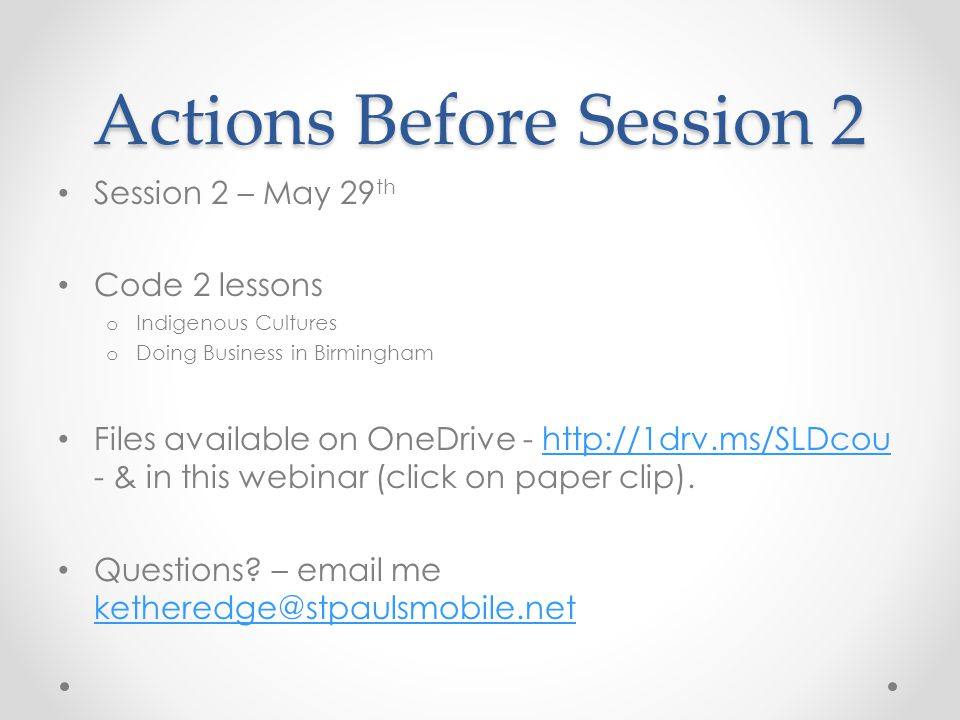 Actions Before Session 2 Session 2 – May 29 th Code 2 lessons o Indigenous Cultures o Doing Business in Birmingham Files available on OneDrive - http:
