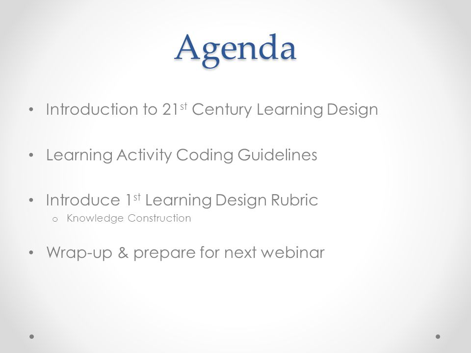 Agenda Introduction to 21 st Century Learning Design Learning Activity Coding Guidelines Introduce 1 st Learning Design Rubric o Knowledge Constructio