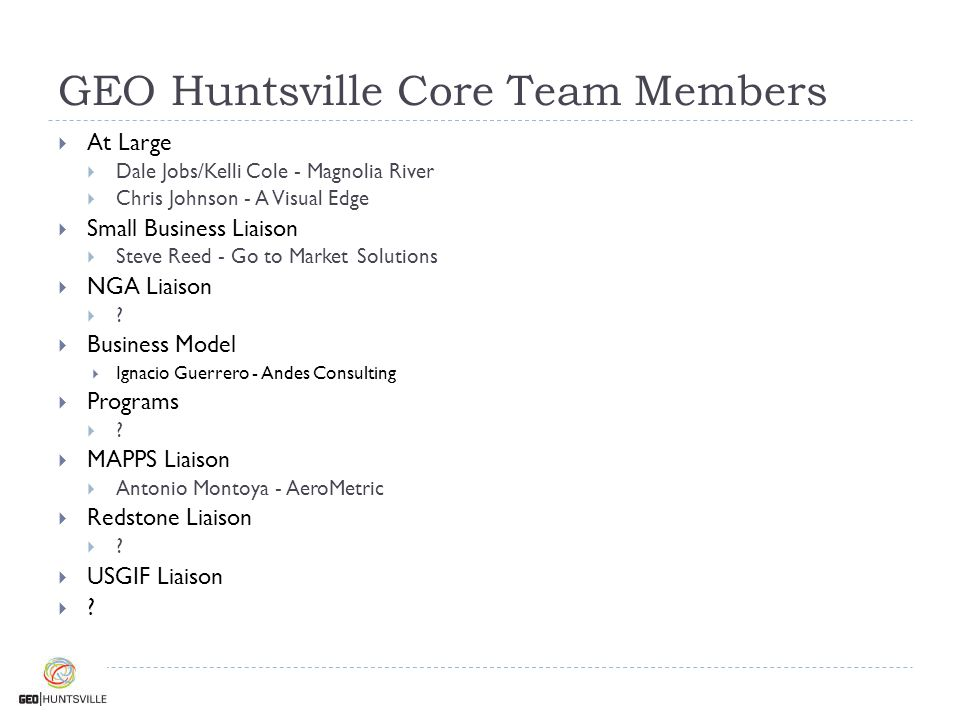 GEO Huntsville Core Team Members  At Large  Dale Jobs/Kelli Cole - Magnolia River  Chris Johnson - A Visual Edge  Small Business Liaison  Steve R