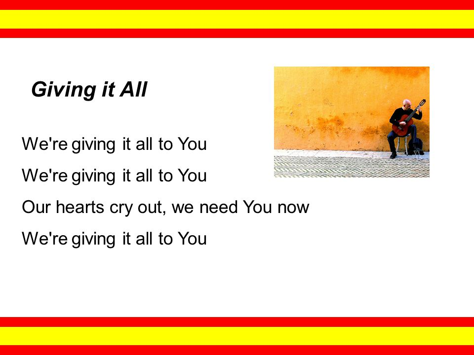 We re giving it all to You Our hearts cry out, we need You now We re giving it all to You Giving it All