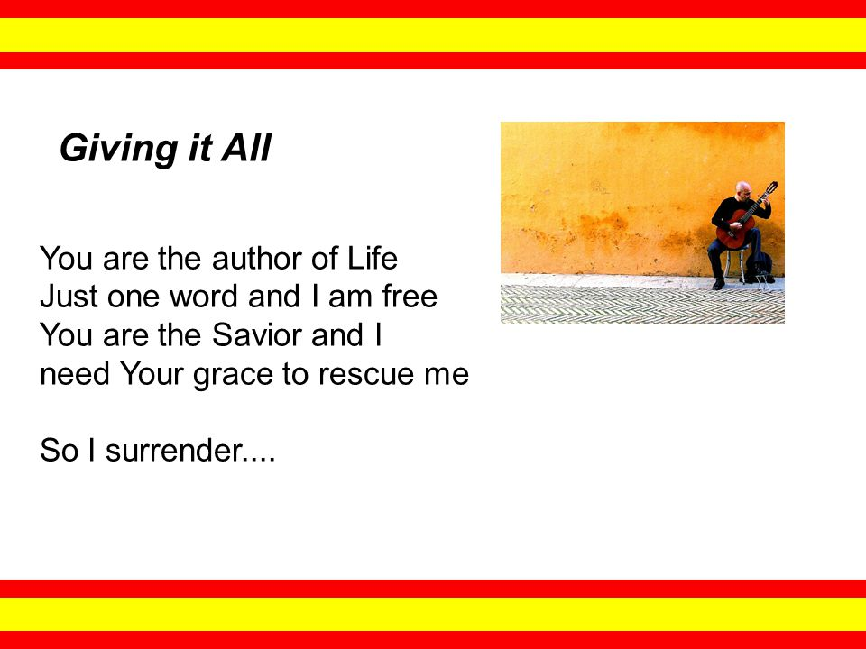 You are the author of Life Just one word and I am free You are the Savior and I need Your grace to rescue me So I surrender....
