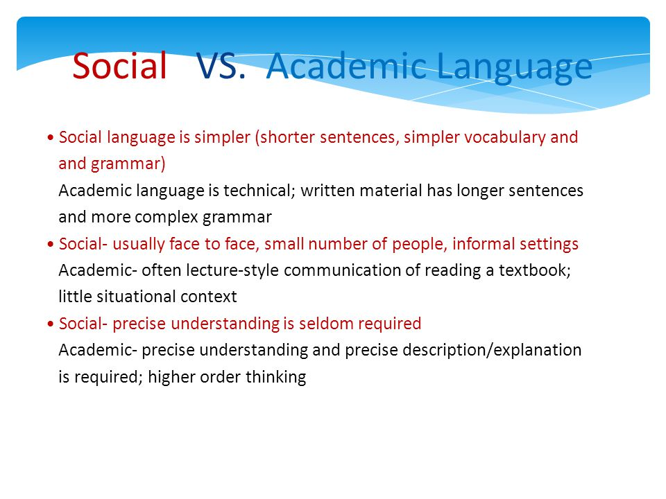 Social VS. Academic Language Social language is simpler (shorter sentences, simpler vocabulary and and grammar) Academic language is technical; writte