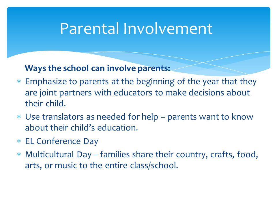 Ways the school can involve parents:  Emphasize to parents at the beginning of the year that they are joint partners with educators to make decisions