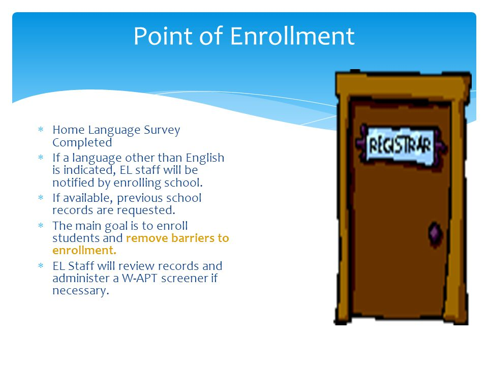 Point of Enrollment  Home Language Survey Completed  If a language other than English is indicated, EL staff will be notified by enrolling school. 