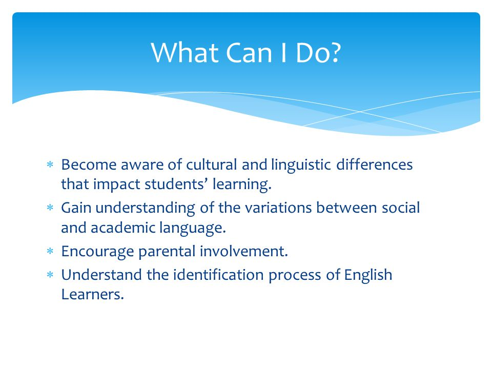 Become aware of cultural and linguistic differences that impact students' learning.  Gain understanding of the variations between social and academ