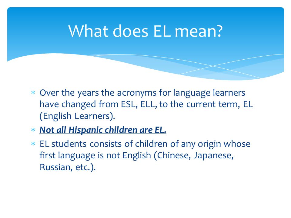  EL – FIRST Language is NOT English  EL means that the FIRST language spoken at home was not English OR that English and another language were spoken at home  This information is gathered from the Home Language Survey filled out by EVERY new student.