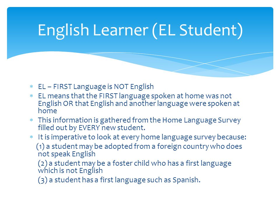  EL – FIRST Language is NOT English  EL means that the FIRST language spoken at home was not English OR that English and another language were spoke