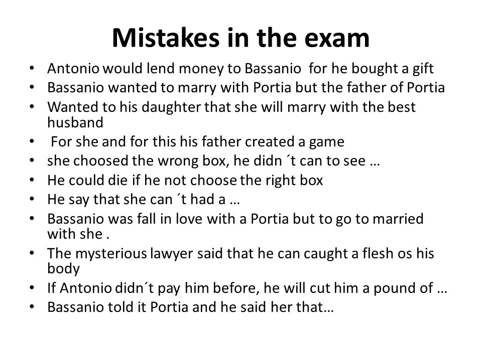Mistakes in the exam Antonio would lend money to Bassanio for he bought a gift Bassanio wanted to marry with Portia but the father of Portia Wanted to his daughter that she will marry with the best husband For she and for this his father created a game she choosed the wrong box, he didn ´t can to see … He could die if he not choose the right box He say that she can ´t had a … Bassanio was fall in love with a Portia but to go to married with she.