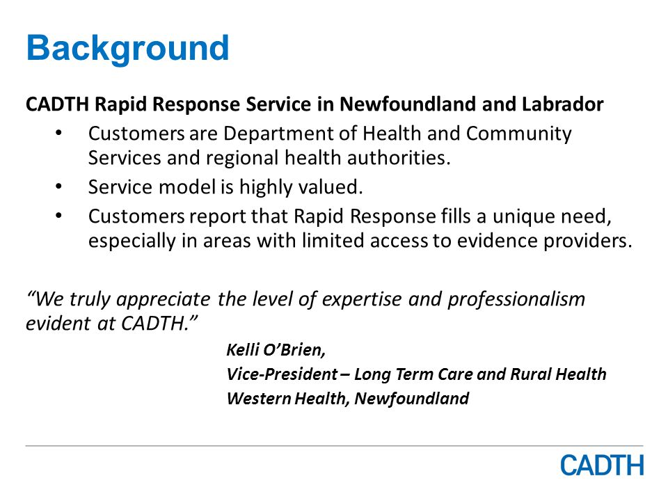 Background CADTH Rapid Response Service in Newfoundland and Labrador Customers are Department of Health and Community Services and regional health authorities.