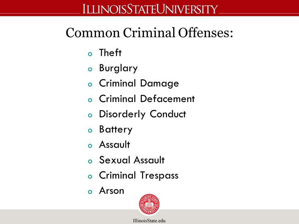 Common Criminal Offenses: o Theft o Burglary o Criminal Damage o Criminal Defacement o Disorderly Conduct o Battery o Assault o Sexual Assault o Criminal Trespass o Arson