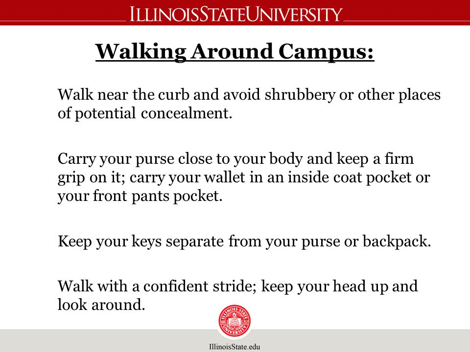 Walking Around Campus: Walk near the curb and avoid shrubbery or other places of potential concealment.