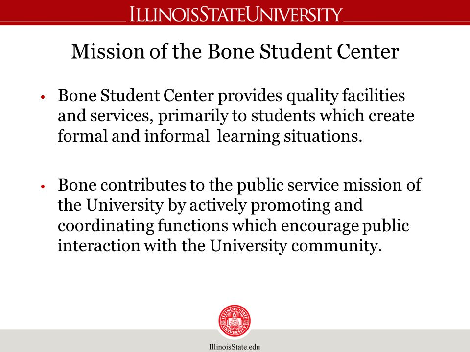 Mission of the Bone Student Center Bone Student Center provides quality facilities and services, primarily to students which create formal and informal learning situations.