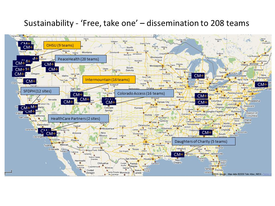 Sustainability - 'Free, take one' – dissemination to 208 teams SFDPH (12 sites) Intermountain (16 teams) OHSU (9 teams) PeaceHealth (20 teams) Daughters of Charity (5 teams) Colorado Access (16 teams) HealthCare Partners (2 sites)