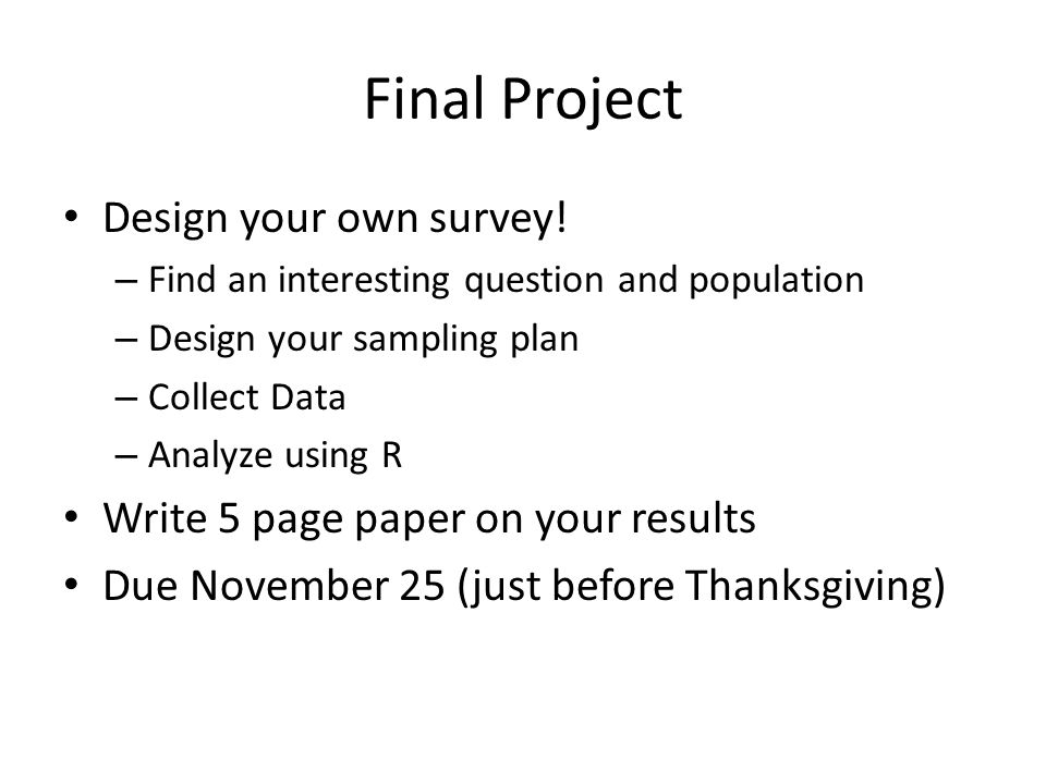 Final Project Design your own survey! – Find an interesting question and population – Design your sampling plan – Collect Data – Analyze using R Write