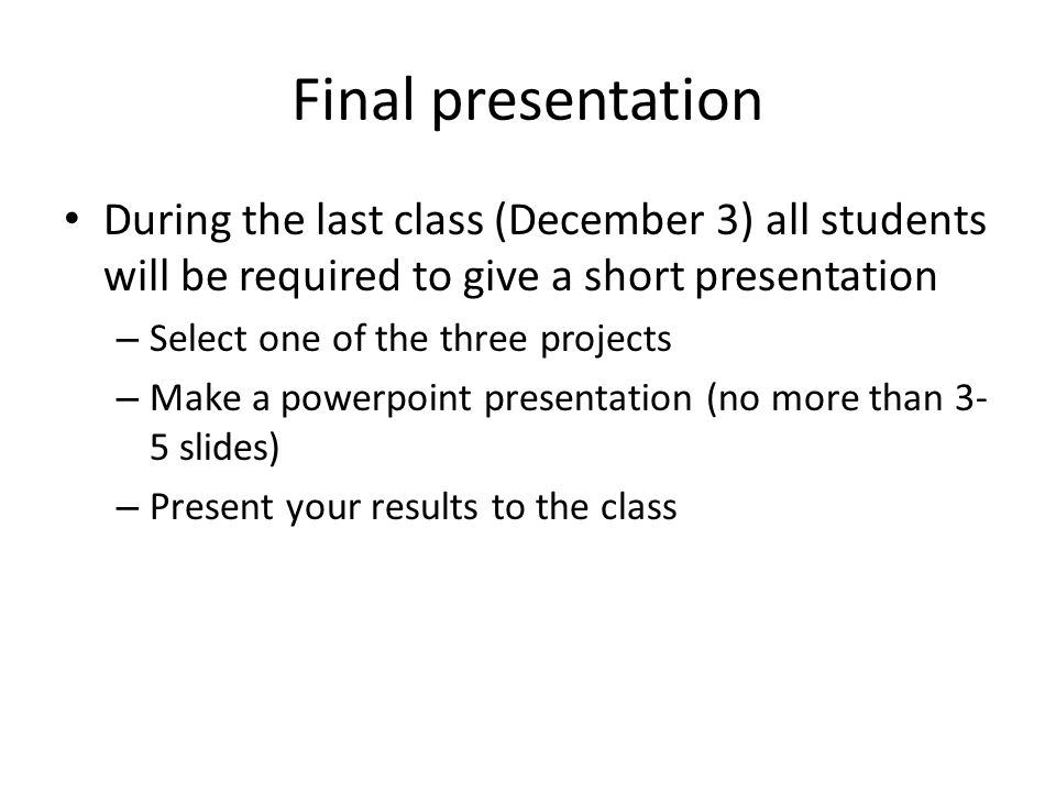 Final presentation During the last class (December 3) all students will be required to give a short presentation – Select one of the three projects – Make a powerpoint presentation (no more than 3- 5 slides) – Present your results to the class