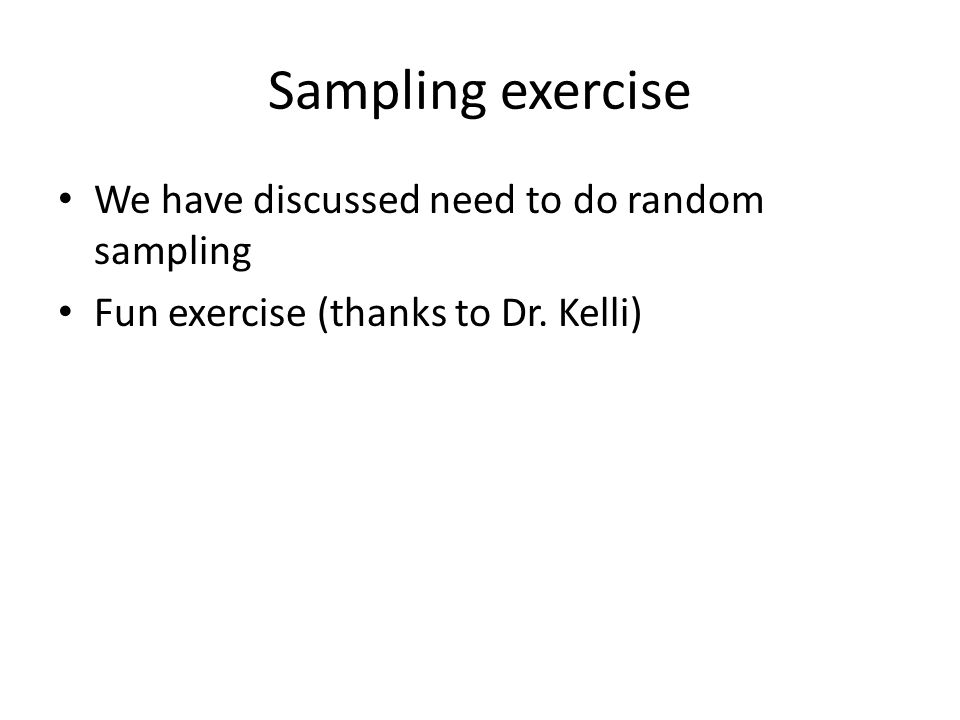 Sampling exercise We have discussed need to do random sampling Fun exercise (thanks to Dr. Kelli)