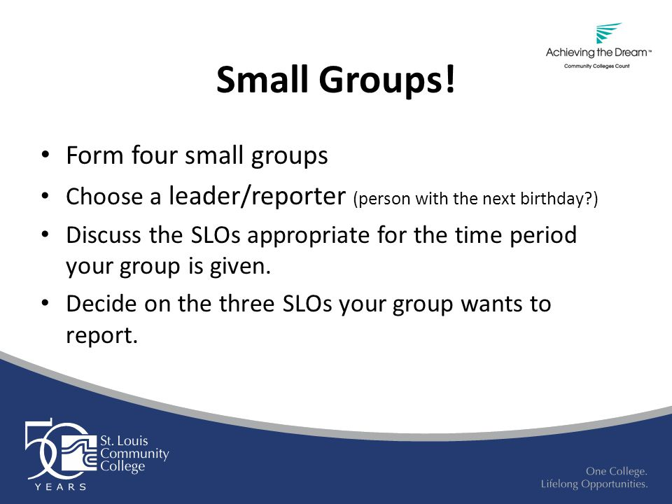 Small Groups! Form four small groups Choose a leader/reporter (person with the next birthday?) Discuss the SLOs appropriate for the time period your g