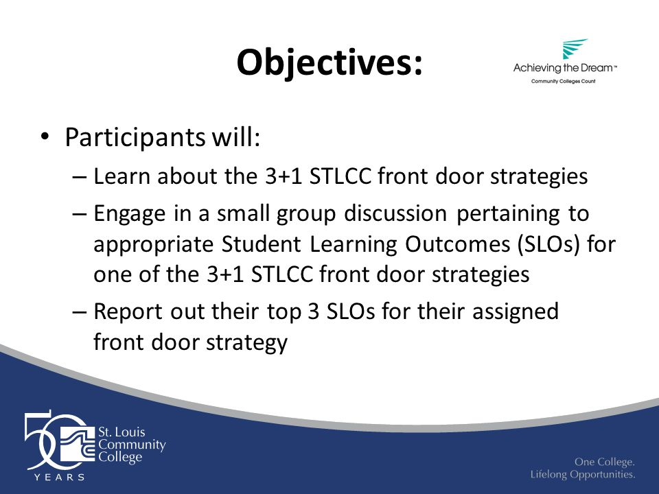 Objectives: Participants will: – Learn about the 3+1 STLCC front door strategies – Engage in a small group discussion pertaining to appropriate Student Learning Outcomes (SLOs) for one of the 3+1 STLCC front door strategies – Report out their top 3 SLOs for their assigned front door strategy