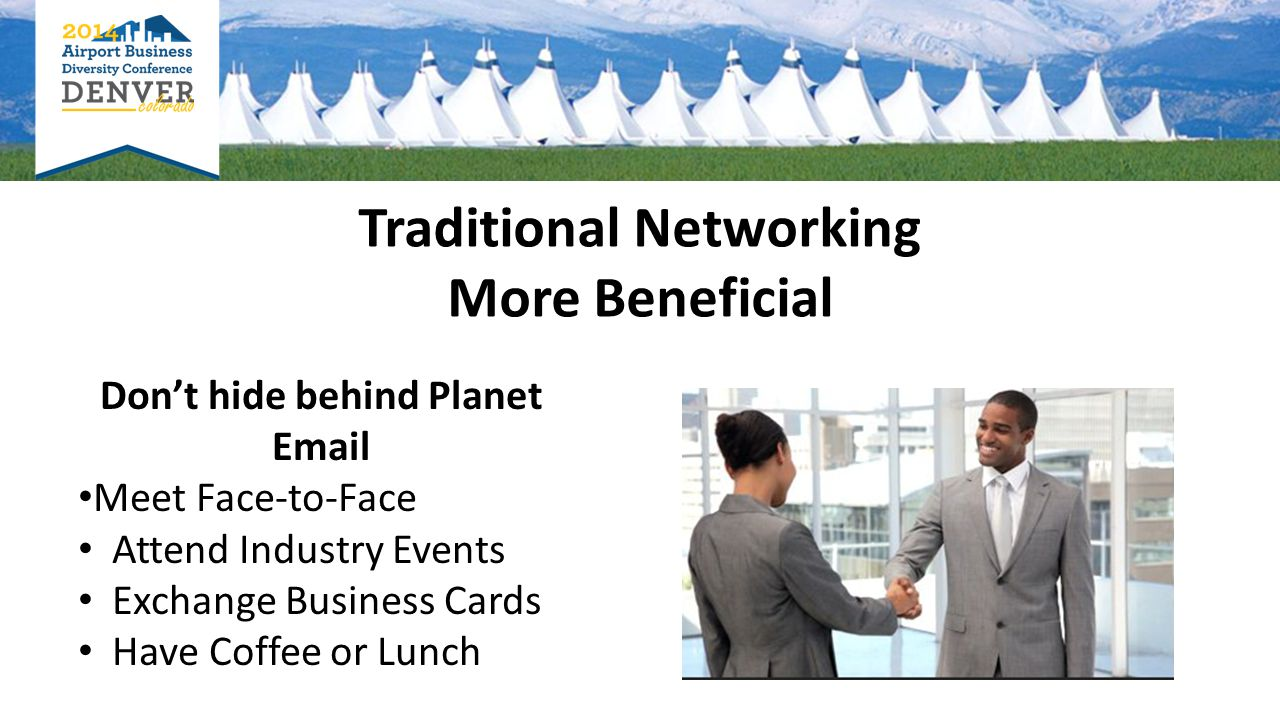 Don't hide behind Planet Email Meet Face-to-Face Attend Industry Events Exchange Business Cards Have Coffee or Lunch Traditional Networking More Beneficial