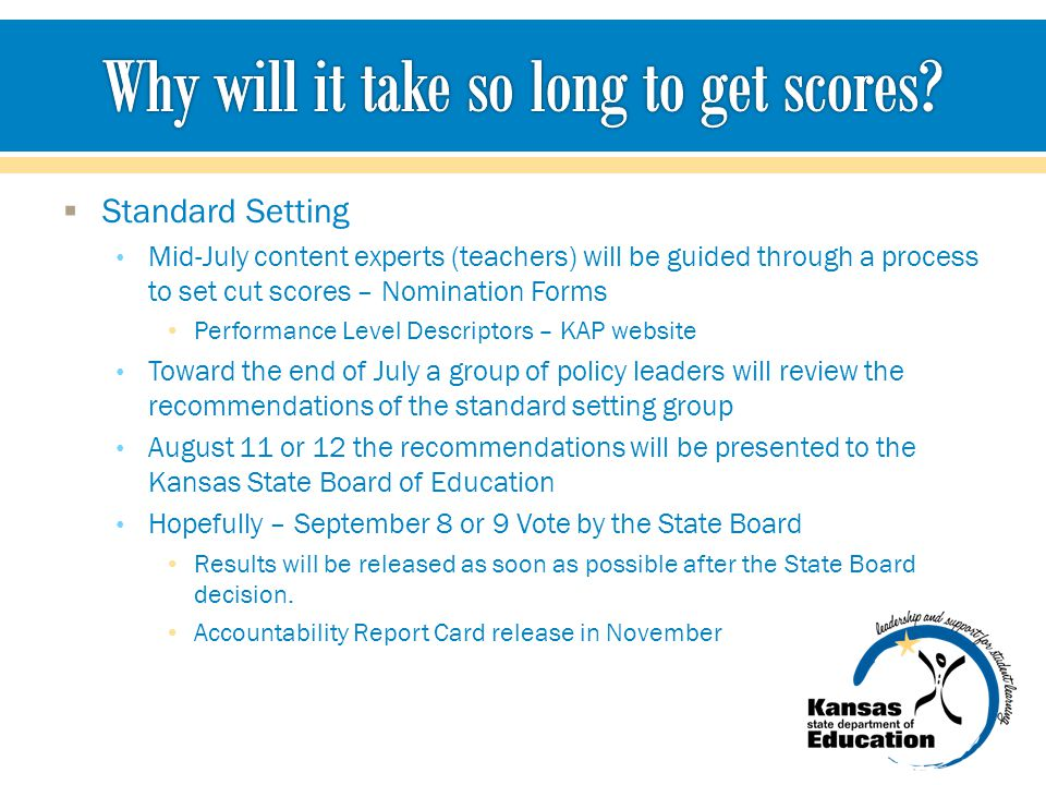  Standard Setting Mid-July content experts (teachers) will be guided through a process to set cut scores – Nomination Forms Performance Level Descriptors – KAP website Toward the end of July a group of policy leaders will review the recommendations of the standard setting group August 11 or 12 the recommendations will be presented to the Kansas State Board of Education Hopefully – September 8 or 9 Vote by the State Board Results will be released as soon as possible after the State Board decision.